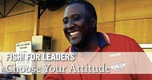FISH! for Leaders: Choose Your Attitude